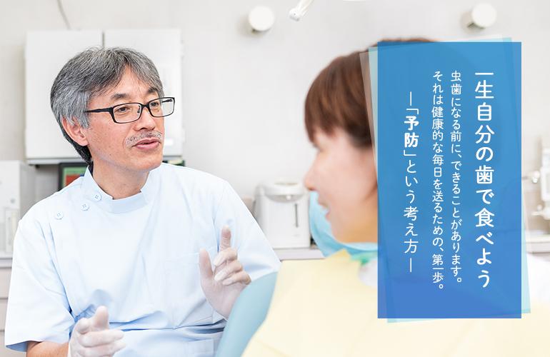 一生自分の歯で食べよう  虫歯になる前に、できることがあります。 それは健康的な毎日を送るための、第一歩。―「予防」という考え方―